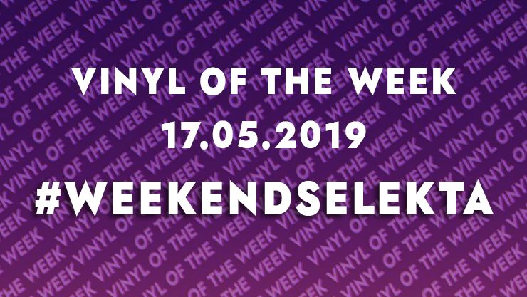 La sélection vinyle du weekend 17.05.19