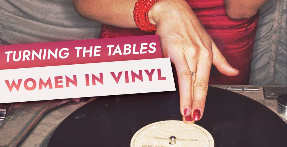 TURNING THE TABLES: WOMEN IN VINYL